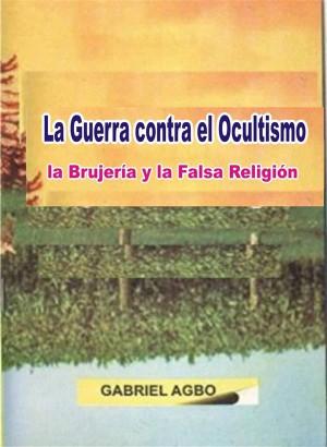 La Guerra Contra El Ocultismo, La Brujería Y La Falsa Religión by Gabriel Agbo from StreetLib SRL in General Novel category