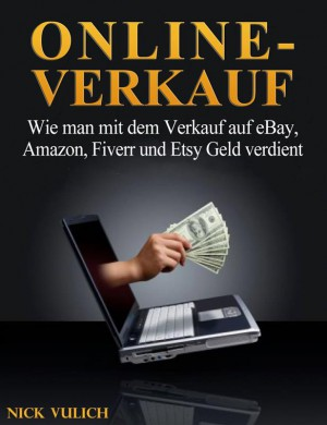 Online-Verkauf. Wie Man Mit Dem Verkauf Auf Ebay, Amazon, Fiverr Und Etsy Geld Verdient by Nick Vulich from StreetLib SRL in Engineering & IT category