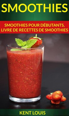 Smoothies : Smoothies Pour Débutants, Livre De Recettes De Smoothies by Kent Louis from StreetLib SRL in Recipe & Cooking category