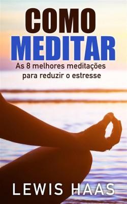 Como Meditar- As 8 Melhores Meditações Para Reduzir O Estresse by Lewis Haas from StreetLib SRL in Religion category