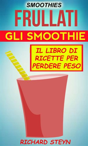 Smoothies: Frullati: Gli Smoothie: Il Libro Di Ricette Per Perdere Peso by Richard Steyn from StreetLib SRL in Recipe & Cooking category
