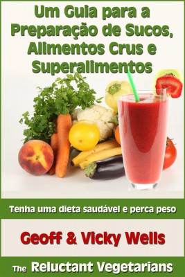 Um Guia Para A Preparação De Sucos, Alimentos Crus E Superalimentos by  Vicky Wells from StreetLib SRL in Family & Health category
