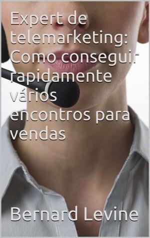 Expert De Telemarketing: Como Conseguir Rapidamente Vários Encontros Para Vendas by Bernard Levine from StreetLib SRL in Business & Management category