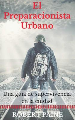 El Preparacionista Urbano: Una Guía De Supervivencia En La Ciudad by Robert Paine from StreetLib SRL in Politics category