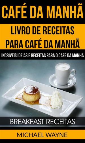 Café Da Manhã: Livro De Receitas Para Café Da Manhã: Incríveis Ideias E Receitas Para O Café Da Manhã (Breakfast Receitas) by Michael Wayne from StreetLib SRL in Recipe & Cooking category