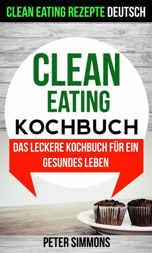 Clean Eating Kochbuch: Das Leckere Kochbuch Für Ein Gesundes Leben (Clean Eating Rezepte Deutsch) by Peter Simmons from StreetLib SRL in Recipe & Cooking category