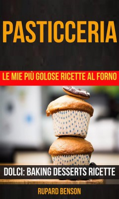 Pasticceria: Le Mie Più Golose Ricette Al Forno (Dolci: Baking Desserts Ricette) by Rupard Benson from StreetLib SRL in Recipe & Cooking category
