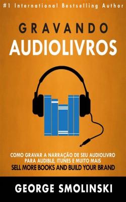 Gravando Audiolivros: Como Gravar A Narração De Seu Audiolivro Para Audible, Itunes E Muito Mais by George Smolinski from StreetLib SRL in Art & Graphics category