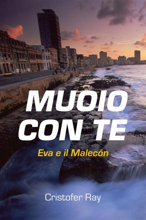 Muoio Con Te - Eva E Il Malecón by Cristofer Ray from StreetLib SRL in General Novel category