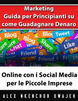 Marketing: Guida Per Principianti Su Come Guadagnare Denaro Online Con I Social Media Per Le Piccole Imprese by Alex Nkenchor Uwajeh from StreetLib SRL in Engineering & IT category