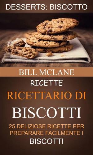 Ricette: Ricettario Di Biscotti: 25 Deliziose Ricette Per Preparare Facilmente I Biscotti (Desserts: Biscotto) by Bill Mclane from StreetLib SRL in Recipe & Cooking category