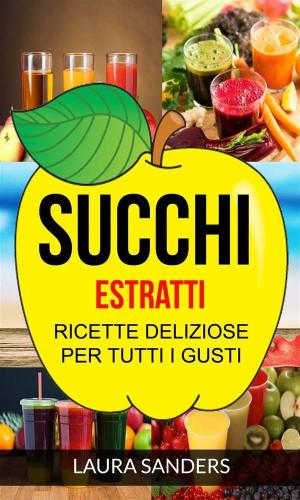 Succhi: Estratti: Ricette Deliziose Per Tutti I Gusti by Laura Sanders from StreetLib SRL in Recipe & Cooking category