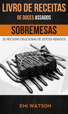 Livro De Receitas De Doces Assados: 25 Receitas Deliciosas De Doces Assados (Sobremesas) by Emi Watson from StreetLib SRL in Recipe & Cooking category