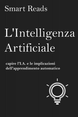Lintelligenza Artificiale: Capire Li.a. E Le Implicazioni Dellapprendimento Automatico by Smart Reads from StreetLib SRL in Business & Management category