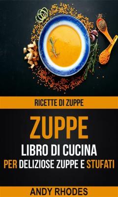 Zuppe: Ricette Di Zuppe: Libro Di Cucina Per Deliziose Zuppe E Stufati by Andy Rhodes from StreetLib SRL in Recipe & Cooking category