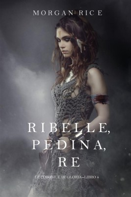 Ribelle, Pedina, Re (Di Corone e di Gloria—Libro 4) by Morgan Rice from StreetLib SRL in Teen Novel category