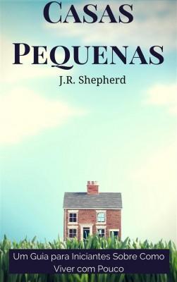 Casas Pequenas: Um Guia Para Iniciantes Sobre Como Viver Com Pouco by J.R. Shepherd from StreetLib SRL in General Academics category