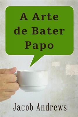 A Arte De Bater Papo: Construindo Relacionamentos De Sucesso by Jacob Andrews from StreetLib SRL in General Academics category