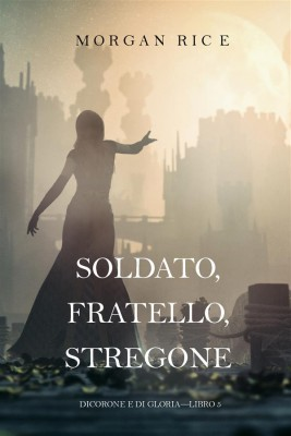 Soldato, Fratello, Stregone (Di Corone e di Gloria—Libro 5) by Morgan Rice from StreetLib SRL in General Novel category