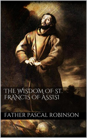 The Wisdom of St. Francis of Assisi by Father Pascal Robinson from StreetLib SRL in Religion category
