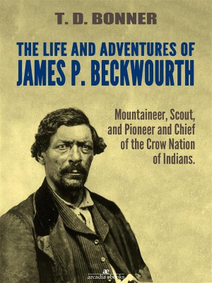 The Life and Adventures of James P. Beckwourth: Mountaineer, Scout, and Pioneer, and Chief of the Crow Nation of Indians (Illustrated) by James P. Beckwourth from StreetLib SRL in Autobiography & Biography category