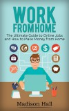 Work from Home: The Ultimate Guide to Online Jobs and How to Make Money from Home by Madison Hall from  in  category