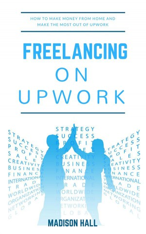 Freelancing on Upwork: How to make money from home and make the most out of Upwork by Madison Hall from StreetLib SRL in Business & Management category