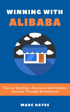 Winning With Alibaba: Tips on Starting a Business with Alibaba (Success Through Ecommerce) by Marc Hayes from StreetLib SRL in Business & Management category