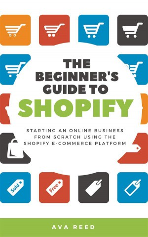 The Beginners Guide to Shopify: Starting an Online Business from Scratch Using the Shopify E-Commerce Platform by Ava Reed from StreetLib SRL in Business & Management category