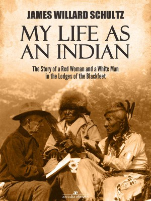 My Life as an Indian: The Story of a Red Woman and a White Man in the Lodges of the Blackfeet by James Willard Schultz from StreetLib SRL in Travel category
