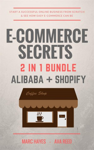 E-Commerce Secrets 2 in 1 Bundle: Start A Successful Online Business From Scratch & See How Easy E-Commerce Can Be (Alibaba + Shopify) by Marc Hayes from StreetLib SRL in Business & Management category