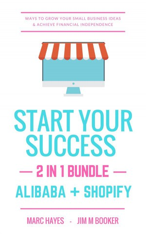 Start Your Success (2-in-1 Bundle): Ways To Grow Your Small Business Ideas & Achieve Financial Independence (Alibaba + Shopify) by Marc Hayes from StreetLib SRL in Business & Management category