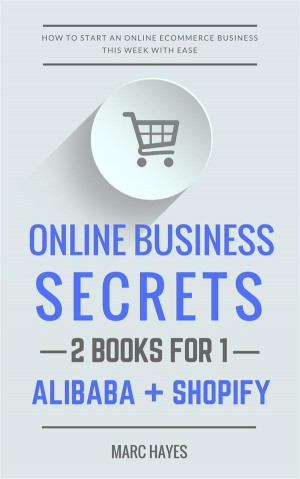Online Business Secrets (2 Books for 1): How To Start An Online Ecommerce Business This Week With Ease (Alibaba + Shopify) by Marc Hayes from StreetLib SRL in Business & Management category