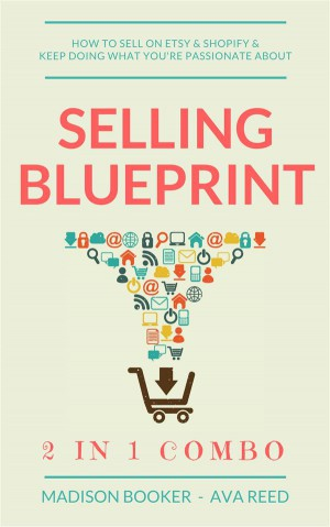 Selling Blueprint: 2 in 1 Combo: How To Sell On Etsy & Shopify & Keep Doing What Youre Passionate About by Madison Booker from StreetLib SRL in Business & Management category