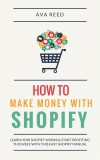 How To Make Money With Shopify: Learn How Shopify Works & Start Profiting This Week With This Easy Shopify Manual by Ava Reed from  in  category