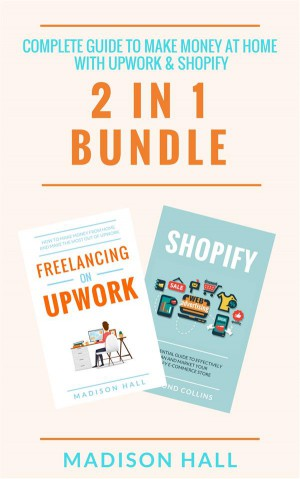 Complete Guide To Make Money At Home With Upwork & Shopify (2 in 1 Bundle) by Madison Hall from StreetLib SRL in Business & Management category