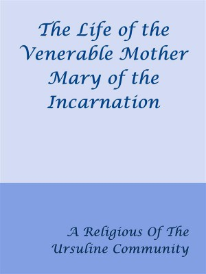 The Life of the Venerable Mother Mary of the Incarnation by A Religious Of The Ursuline Community from StreetLib SRL in Classics category