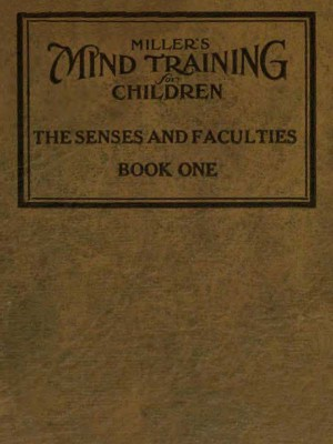 Millers Mind training for children Book 1 / A practical training for successful living; Educational / games that train the senses by William E. Miller from StreetLib SRL in Classics category