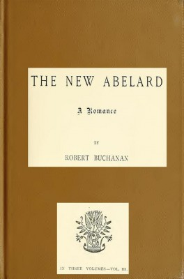 The New Abelard, Volume 3 (of 3) / A Romance by Robert W. Buchanan from StreetLib SRL in Classics category