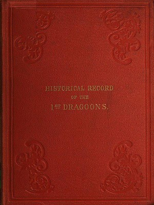 Historical Record of the First or The Royal Regiment of Dragoons: From Its Formation in The Reign of King Charles the Second and of Its Subsequent Services To 1839 by Richard Cannon from StreetLib SRL in Classics category