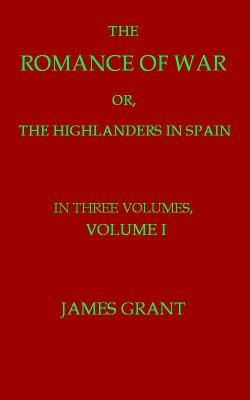 The Romance of War, Volume 1 (of 3) / or, The Highlanders in Spain by archaeologist James Grant from StreetLib SRL in Classics category