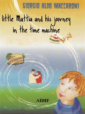 Little Mattia and his journey in the time machine by Giorgio Aldo Maccaroni from StreetLib SRL in General Novel category