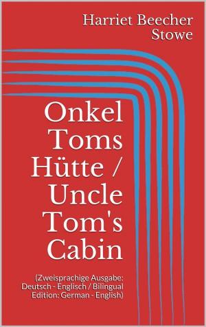 Onkel Toms Hütte / Uncle Toms Cabin (Zweisprachige Ausgabe: Deutsch - Englisch / Bilingual Edition: German - English)
