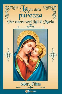 La via della purezza. Per essere veri figli di Maria by Isidoro DAnna from StreetLib SRL in Religion category