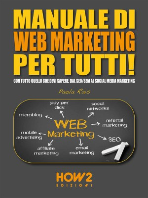 MANUALE DI WEB MARKETING PER TUTTI! Con tutto quello che devi sapere, dal SEO/SEM al Social Media Marketing by Paola Rais from StreetLib SRL in Engineering & IT category