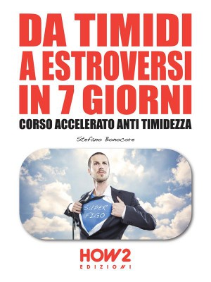 DA TIMIDI A ESTROVERSI IN 7 GIORNI. Corso Accelerato Anti Timidezza by Stefano Bonocore from StreetLib SRL in Motivation category