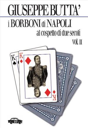 I Borboni di Napoli al cospetto di due secoli - Vol. 2 by Giuseppe Buttà from StreetLib SRL in History category