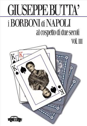 I Borboni di Napoli al cospetto di due secoli - Vol. 3 by Giuseppe Buttà from StreetLib SRL in History category