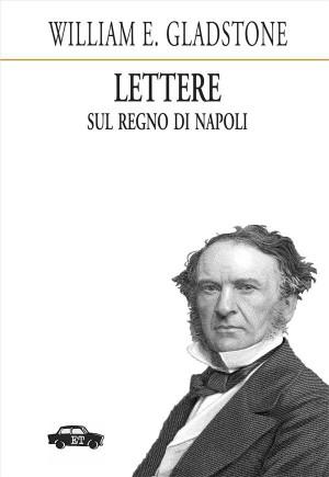 Lettere sul Regno di Napoli by William Gladstone from StreetLib SRL in History category