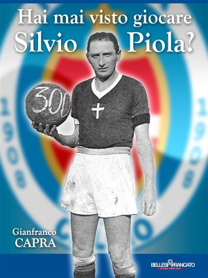 Hai mai visto giocare Silvio Piola? by Gianfranco Capra from StreetLib SRL in History category